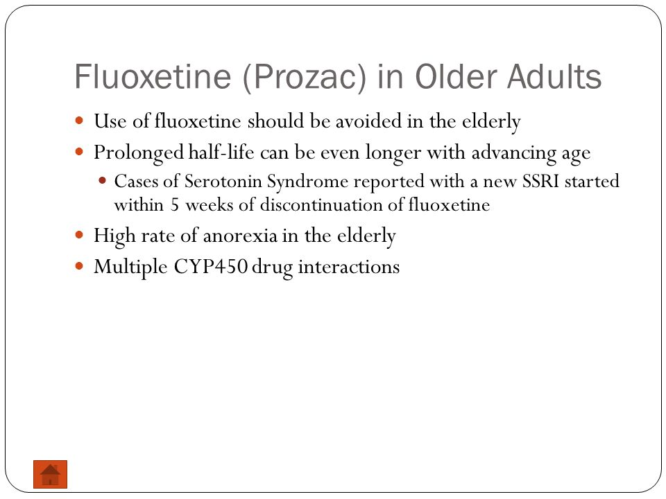 Fluoxetine (Prozac) in Older Adults Use of fluoxetine should be avoided in the elderly Prolonged half-life can be even longer with advancing age Cases