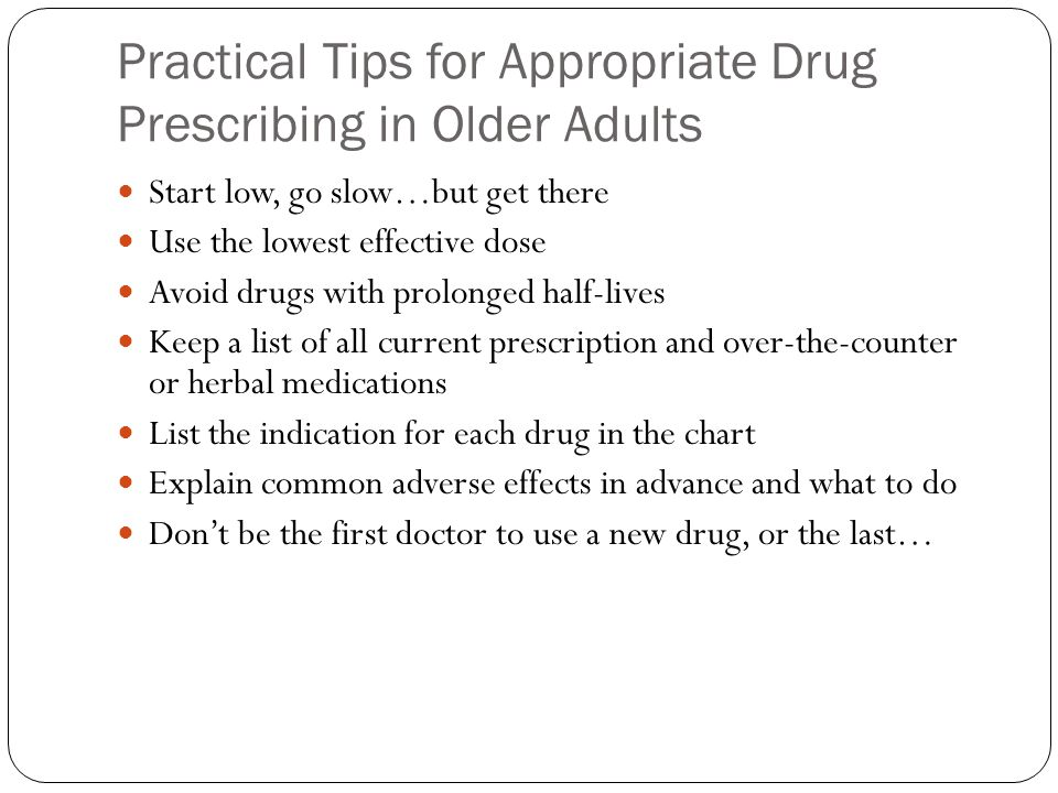 Practical Tips for Appropriate Drug Prescribing in Older Adults Start low, go slow…but get there Use the lowest effective dose Avoid drugs with prolon