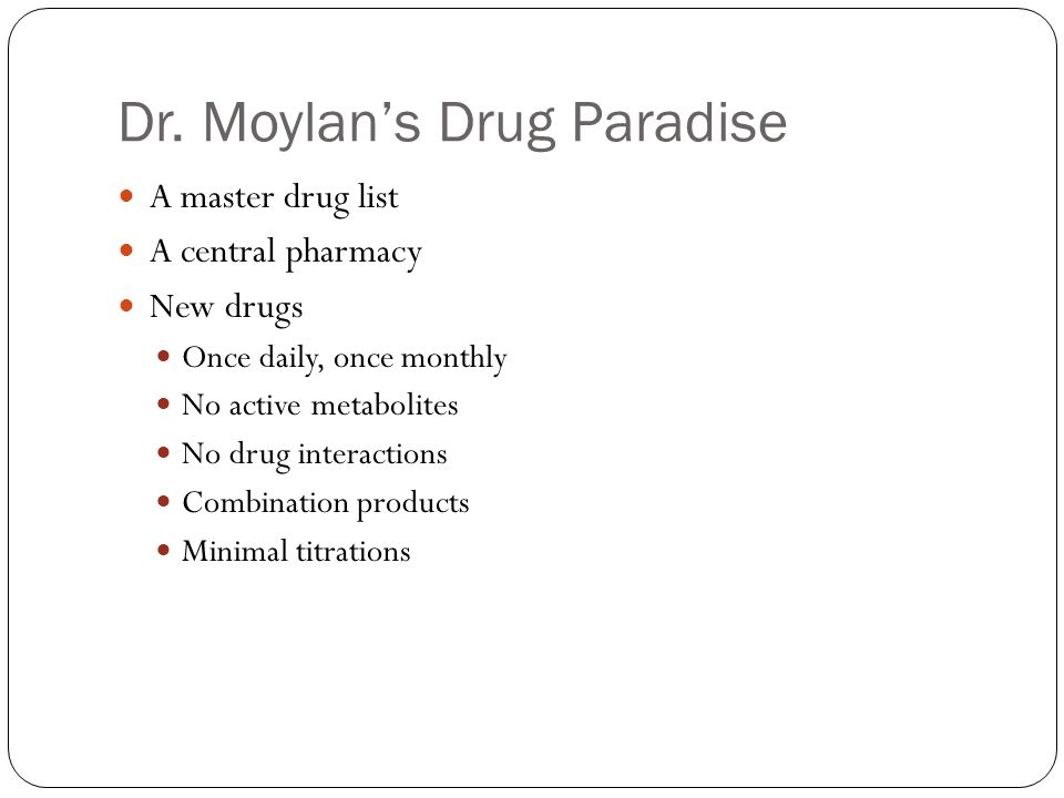 Dr. Moylan's Drug Paradise A master drug list A central pharmacy New drugs Once daily, once monthly No active metabolites No drug interactions Combina