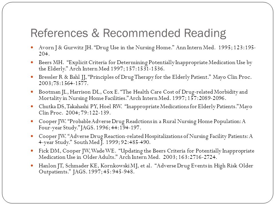 """References & Recommended Reading Avorn J & Gurwitz JH. """"Drug Use in the Nursing Home."""" Ann Intern Med. 1995; 123:195- 204. Beers MH. """"Explicit Criteri"""