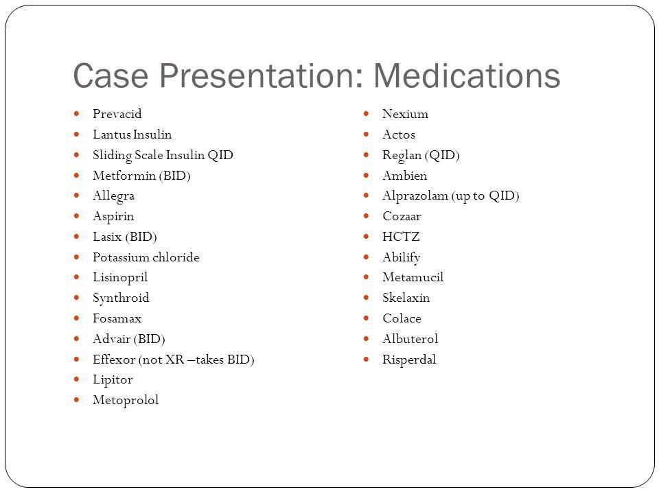 Case Presentation: Medications Prevacid Lantus Insulin Sliding Scale Insulin QID Metformin (BID) Allegra Aspirin Lasix (BID) Potassium chloride Lisino