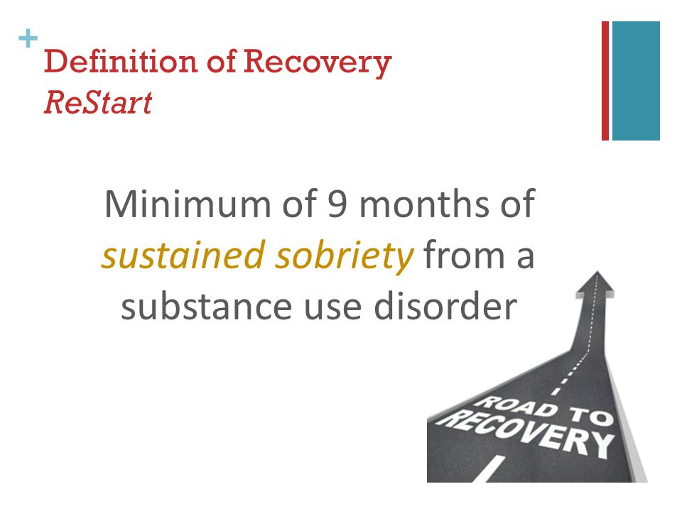 + Definition of Recovery ReStart Minimum of 9 months of sustained sobriety from a substance use disorder