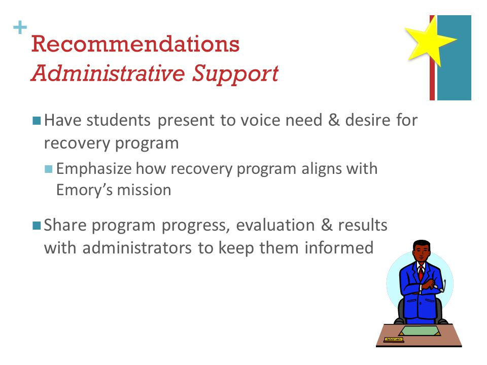 + Recommendations Administrative Support Have students present to voice need & desire for recovery program Emphasize how recovery program aligns with Emory's mission Share program progress, evaluation & results with administrators to keep them informed