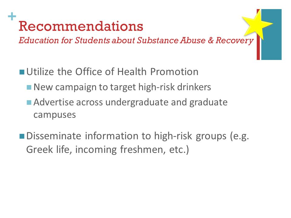 + Recommendations Education for Students about Substance Abuse & Recovery Utilize the Office of Health Promotion New campaign to target high-risk drinkers Advertise across undergraduate and graduate campuses Disseminate information to high-risk groups (e.g.
