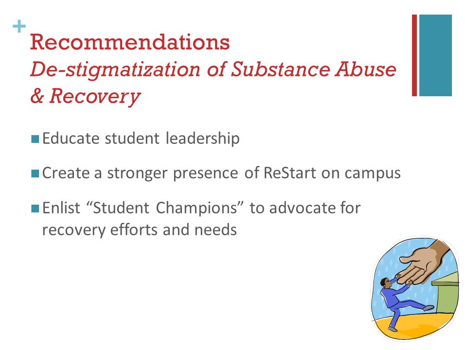 + Recommendations De-stigmatization of Substance Abuse & Recovery Educate student leadership Create a stronger presence of ReStart on campus Enlist Student Champions to advocate for recovery efforts and needs