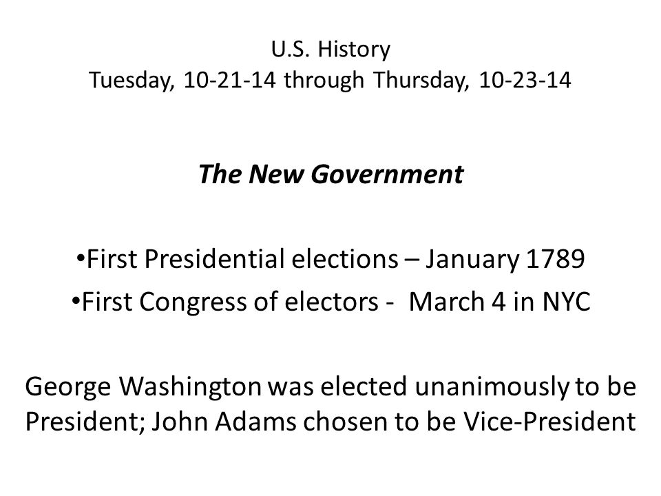 U.S. History Tuesday, 10-21-14 through Thursday, 10-23-14 The New Government First Presidential elections – January 1789 First Congress of electors -