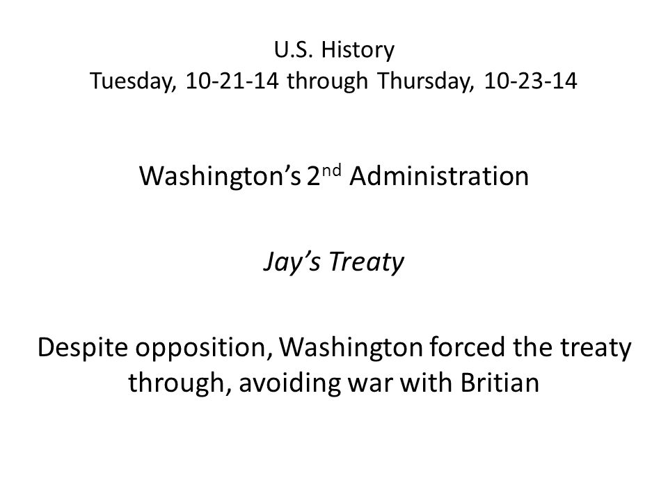 U.S. History Tuesday, 10-21-14 through Thursday, 10-23-14 Washington's 2 nd Administration Jay's Treaty Despite opposition, Washington forced the trea