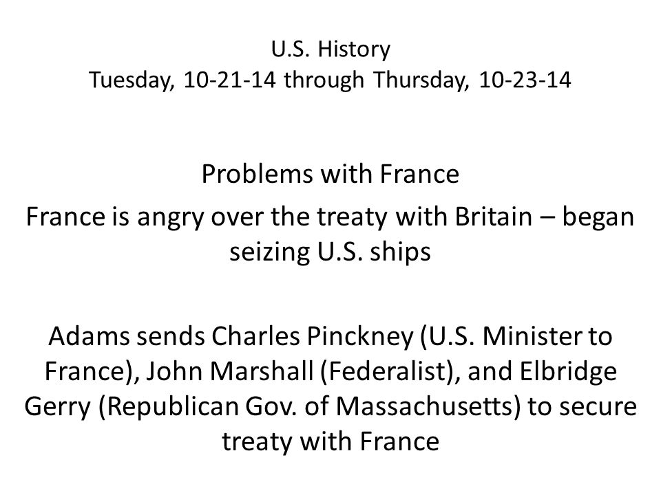U.S. History Tuesday, 10-21-14 through Thursday, 10-23-14 Problems with France France is angry over the treaty with Britain – began seizing U.S. ships