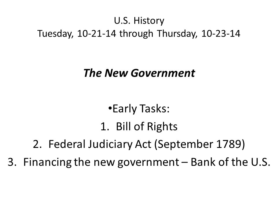 U.S. History Tuesday, 10-21-14 through Thursday, 10-23-14 The New Government Early Tasks: 1.Bill of Rights 2.Federal Judiciary Act (September 1789) 3.