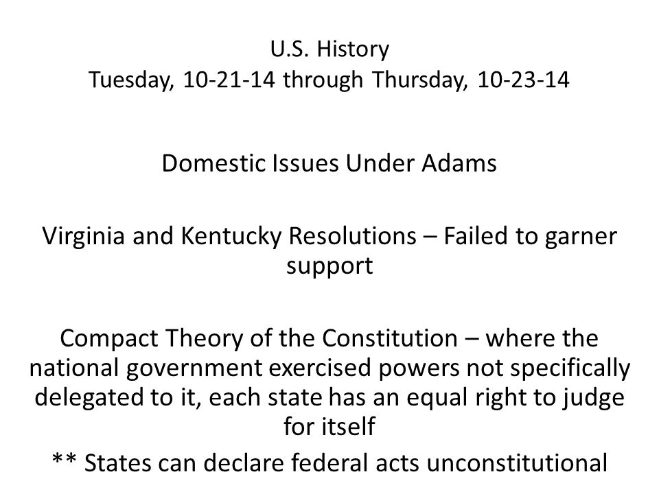 U.S. History Tuesday, 10-21-14 through Thursday, 10-23-14 Domestic Issues Under Adams Virginia and Kentucky Resolutions – Failed to garner support Com