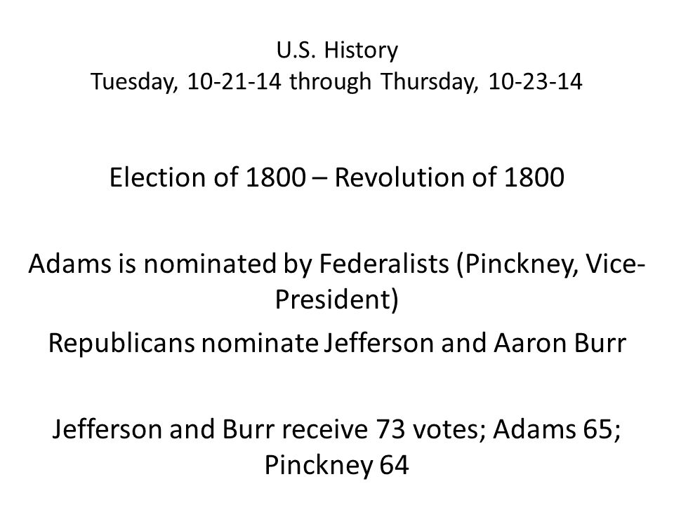 U.S. History Tuesday, 10-21-14 through Thursday, 10-23-14 Election of 1800 – Revolution of 1800 Adams is nominated by Federalists (Pinckney, Vice- Pre