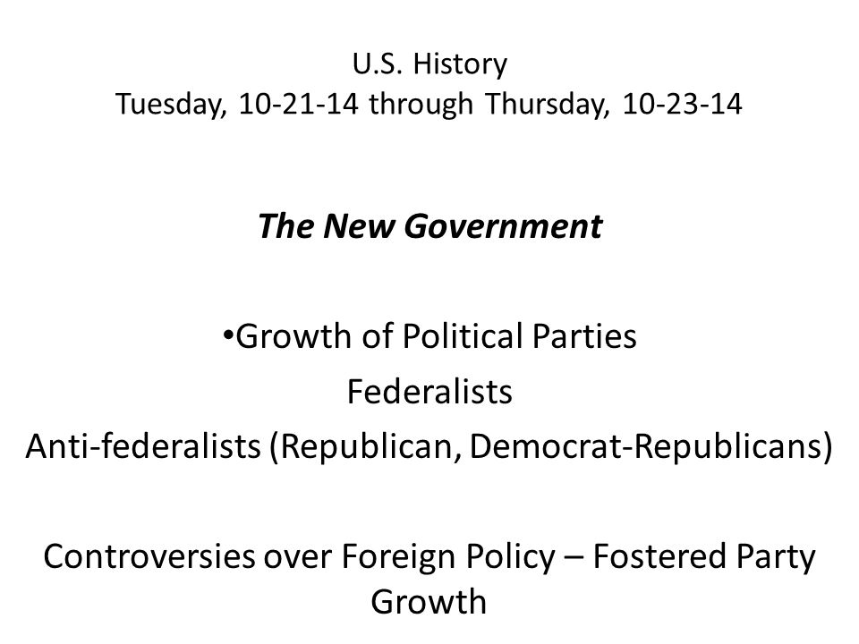 U.S. History Tuesday, 10-21-14 through Thursday, 10-23-14 The New Government Growth of Political Parties Federalists Anti-federalists (Republican, Dem