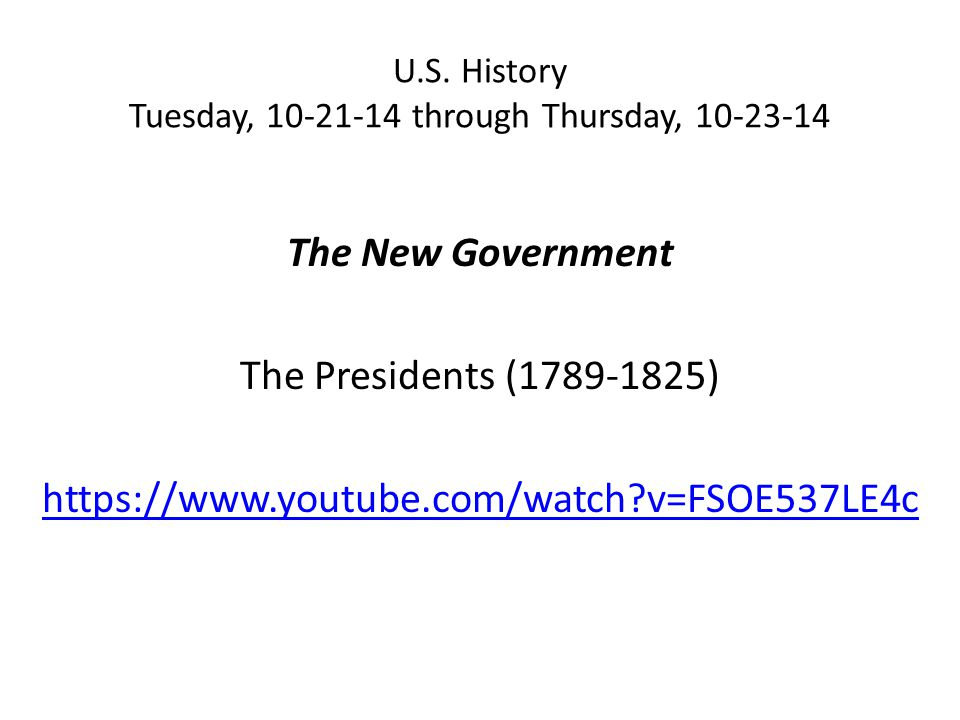 U.S. History Tuesday, 10-21-14 through Thursday, 10-23-14 The New Government The Presidents (1789-1825) https://www.youtube.com/watch?v=FSOE537LE4c