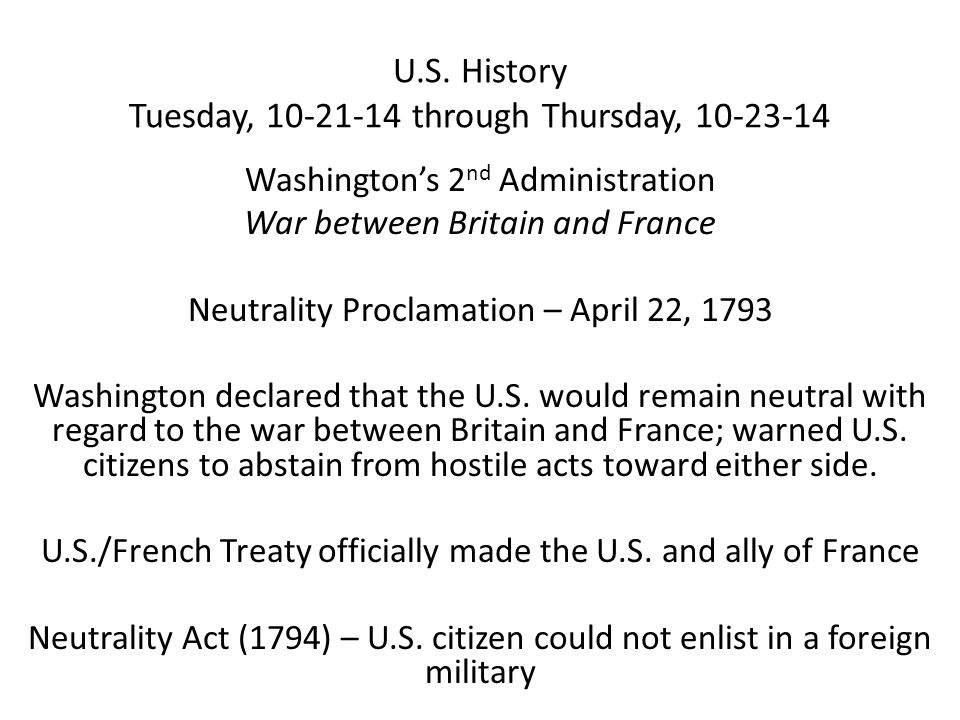 U.S. History Tuesday, 10-21-14 through Thursday, 10-23-14 Washington's 2 nd Administration War between Britain and France Neutrality Proclamation – Ap
