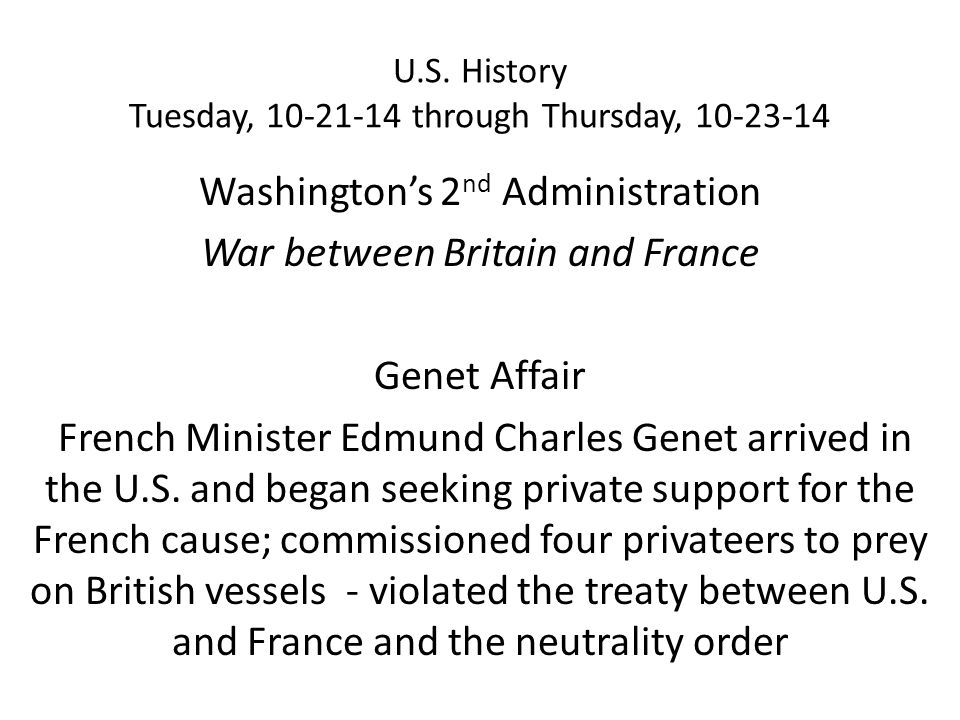 U.S. History Tuesday, 10-21-14 through Thursday, 10-23-14 Washington's 2 nd Administration War between Britain and France Genet Affair French Minister