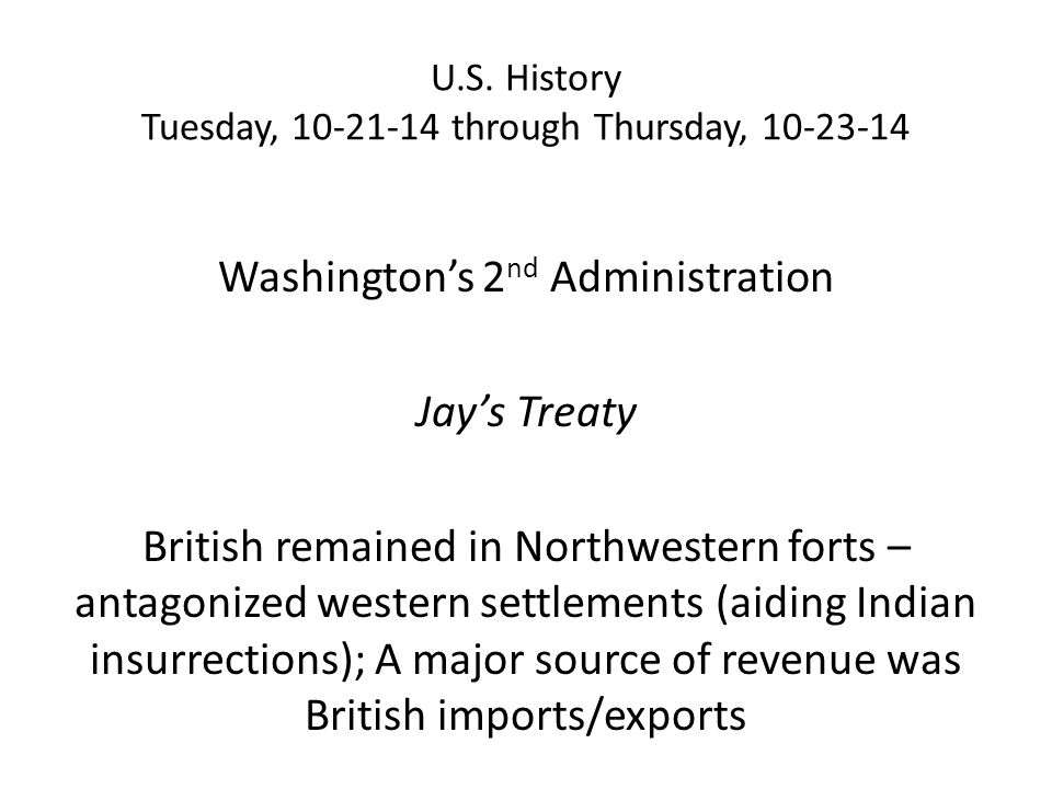 U.S. History Tuesday, 10-21-14 through Thursday, 10-23-14 Washington's 2 nd Administration Jay's Treaty British remained in Northwestern forts – antag