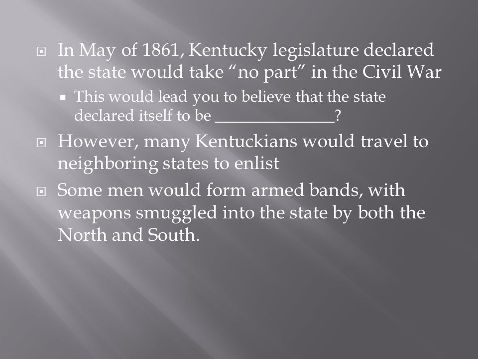  In May of 1861, Kentucky legislature declared the state would take no part in the Civil War  This would lead you to believe that the state declared itself to be _______________.