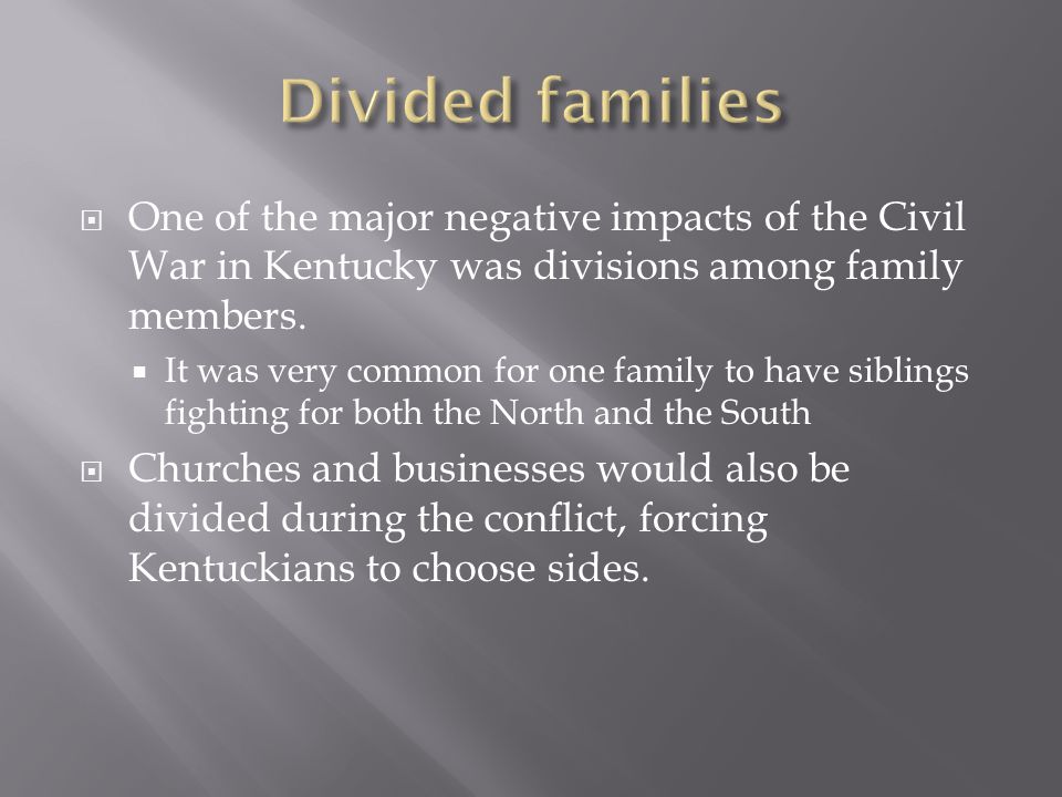  One of the major negative impacts of the Civil War in Kentucky was divisions among family members.