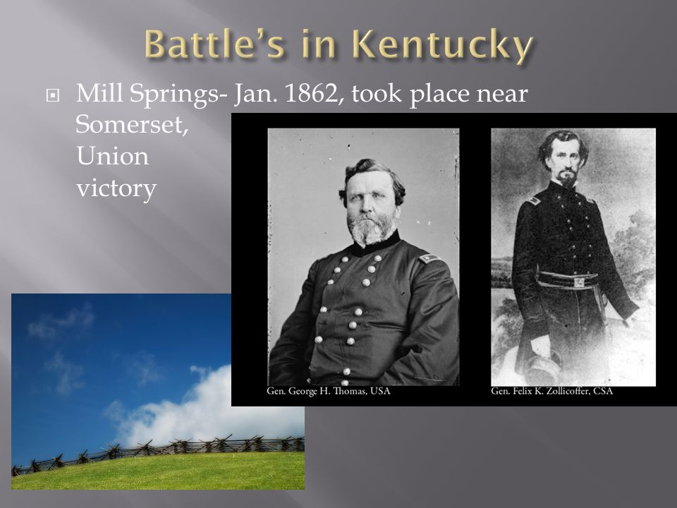  Mill Springs- Jan. 1862, took place near Somerset, Union victory
