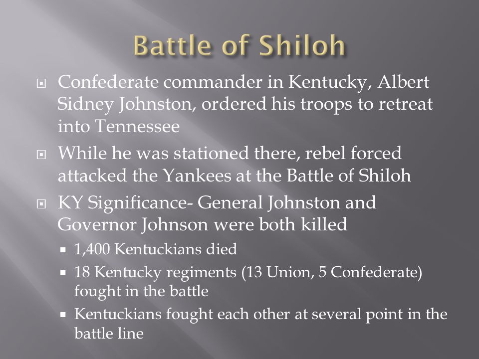  Confederate commander in Kentucky, Albert Sidney Johnston, ordered his troops to retreat into Tennessee  While he was stationed there, rebel forced attacked the Yankees at the Battle of Shiloh  KY Significance- General Johnston and Governor Johnson were both killed  1,400 Kentuckians died  18 Kentucky regiments (13 Union, 5 Confederate) fought in the battle  Kentuckians fought each other at several point in the battle line