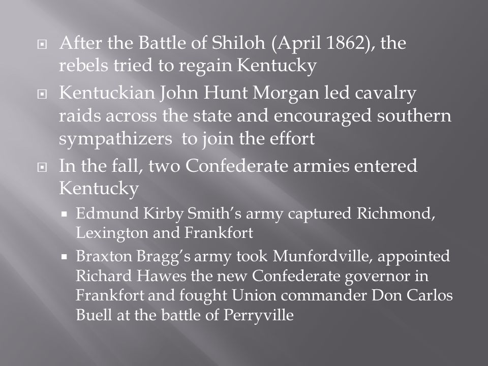  After the Battle of Shiloh (April 1862), the rebels tried to regain Kentucky  Kentuckian John Hunt Morgan led cavalry raids across the state and encouraged southern sympathizers to join the effort  In the fall, two Confederate armies entered Kentucky  Edmund Kirby Smith's army captured Richmond, Lexington and Frankfort  Braxton Bragg's army took Munfordville, appointed Richard Hawes the new Confederate governor in Frankfort and fought Union commander Don Carlos Buell at the battle of Perryville