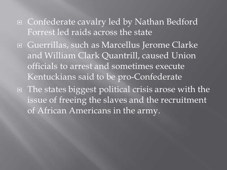  Confederate cavalry led by Nathan Bedford Forrest led raids across the state  Guerrillas, such as Marcellus Jerome Clarke and William Clark Quantrill, caused Union officials to arrest and sometimes execute Kentuckians said to be pro-Confederate  The states biggest political crisis arose with the issue of freeing the slaves and the recruitment of African Americans in the army.