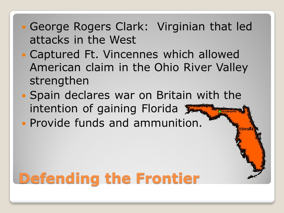 Defending the Frontier George Rogers Clark: Virginian that led attacks in the West Captured Ft. Vincennes which allowed American claim in the Ohio Riv