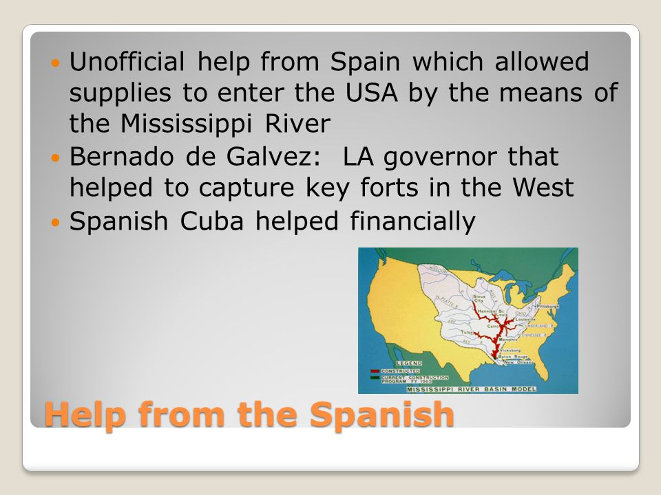 Help from the Spanish Unofficial help from Spain which allowed supplies to enter the USA by the means of the Mississippi River Bernado de Galvez: LA g