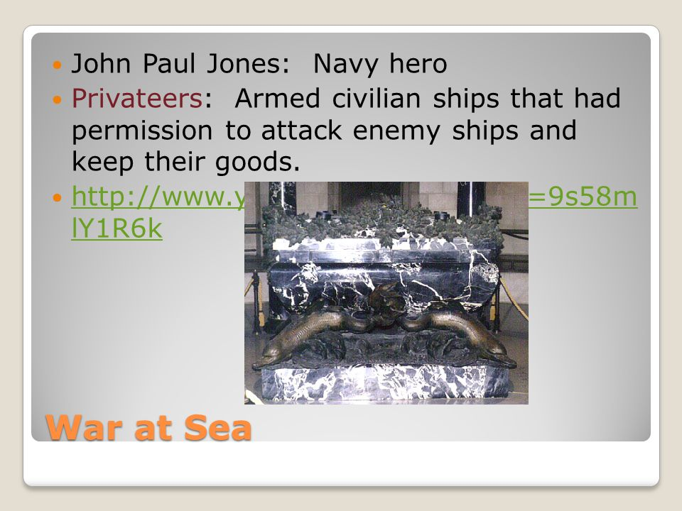 War at Sea John Paul Jones: Navy hero Privateers: Armed civilian ships that had permission to attack enemy ships and keep their goods. http://www.yout