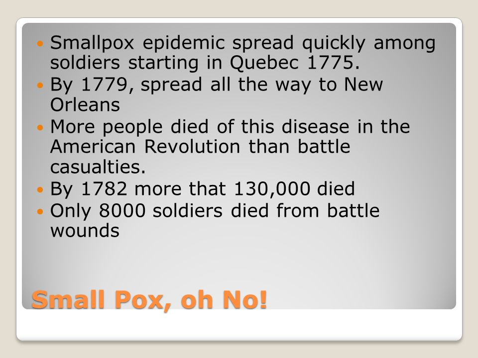 Small Pox, oh No! Smallpox epidemic spread quickly among soldiers starting in Quebec 1775. By 1779, spread all the way to New Orleans More people died