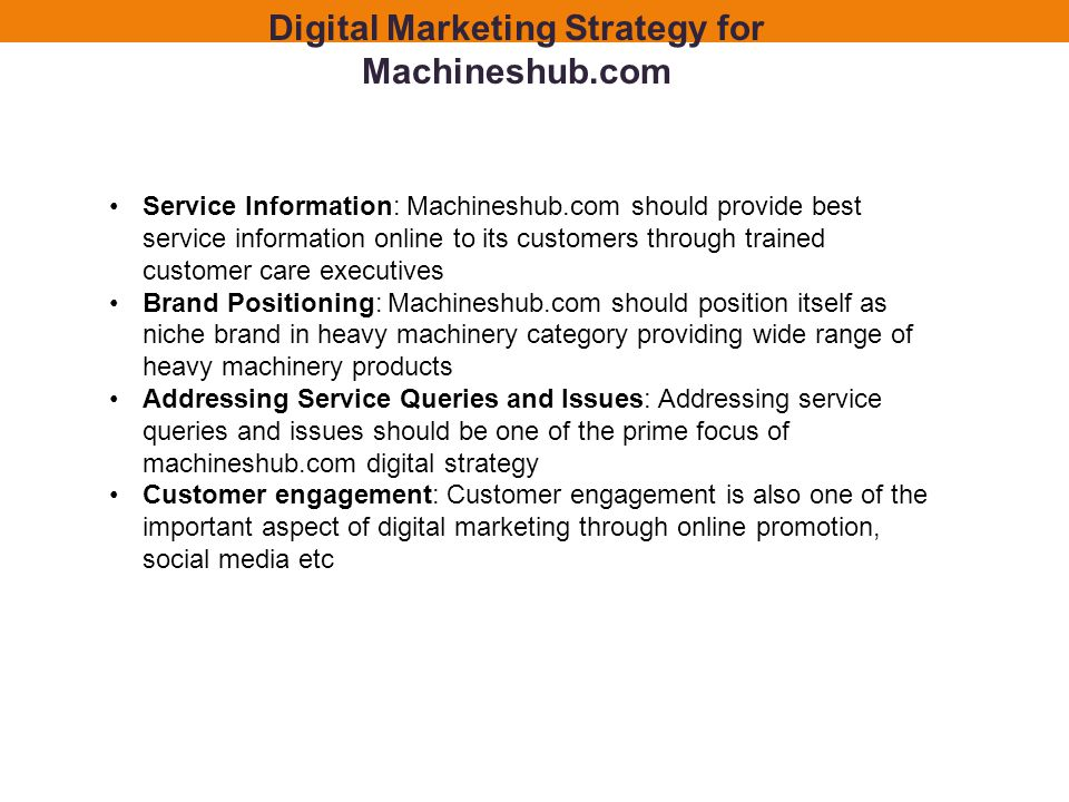Service Information: Machineshub.com should provide best service information online to its customers through trained customer care executives Brand Positioning: Machineshub.com should position itself as niche brand in heavy machinery category providing wide range of heavy machinery products Addressing Service Queries and Issues: Addressing service queries and issues should be one of the prime focus of machineshub.com digital strategy Customer engagement: Customer engagement is also one of the important aspect of digital marketing through online promotion, social media etc Digital Marketing Strategy for Machineshub.com