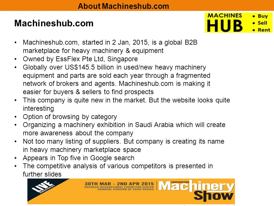 Machineshub.com Machineshub.com, started in 2 Jan, 2015, is a global B2B marketplace for heavy machinery & equipment Owned by EssFlex Pte Ltd, Singapore Globally over US$145.5 billion in used/new heavy machinery equipment and parts are sold each year through a fragmented network of brokers and agents.