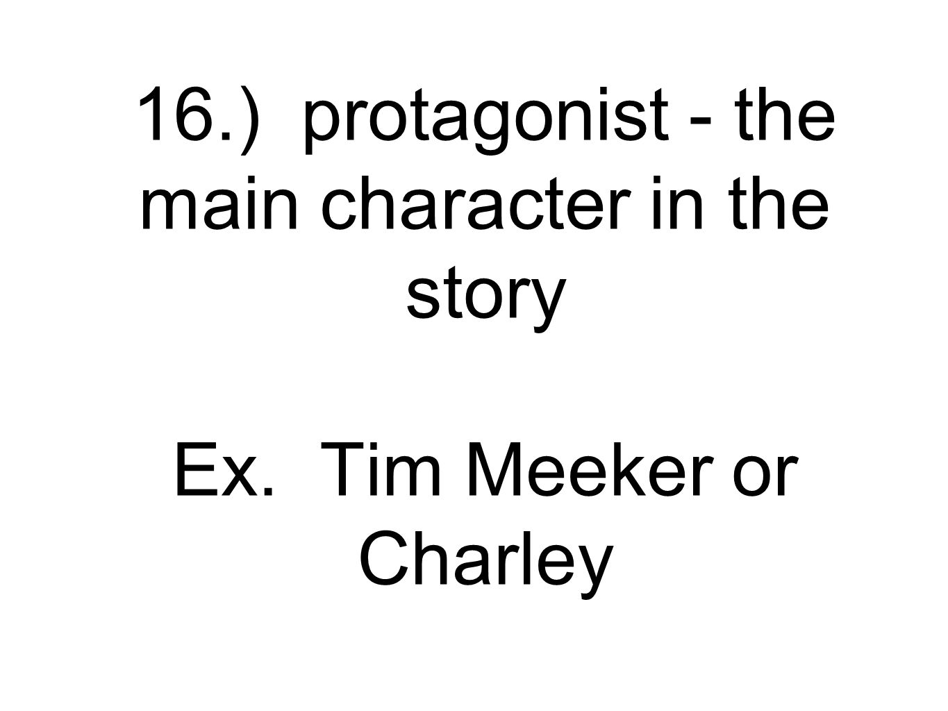 16.) protagonist - the main character in the story Ex. Tim Meeker or Charley