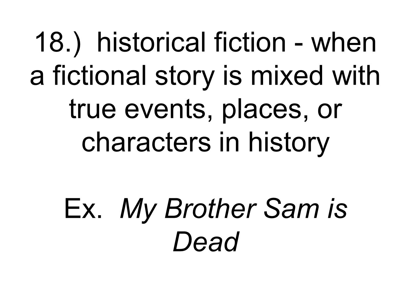18.) historical fiction - when a fictional story is mixed with true events, places, or characters in history Ex.