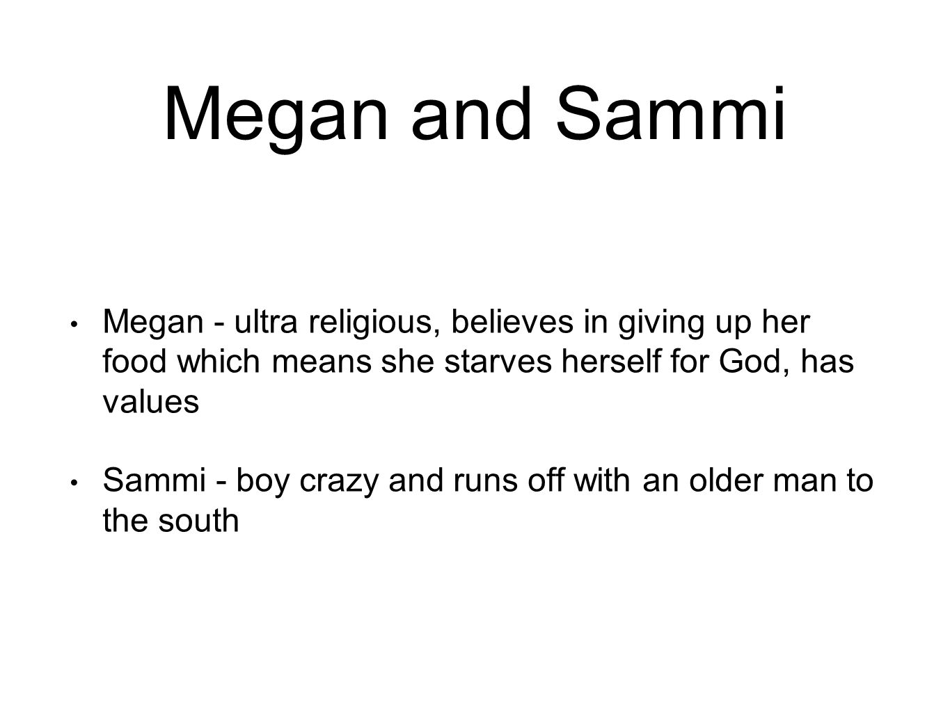 Megan and Sammi Megan - ultra religious, believes in giving up her food which means she starves herself for God, has values Sammi - boy crazy and runs off with an older man to the south