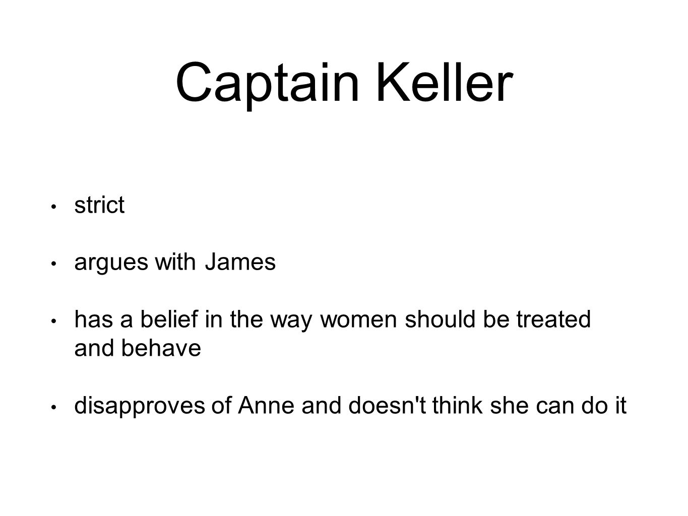 Captain Keller strict argues with James has a belief in the way women should be treated and behave disapproves of Anne and doesn t think she can do it