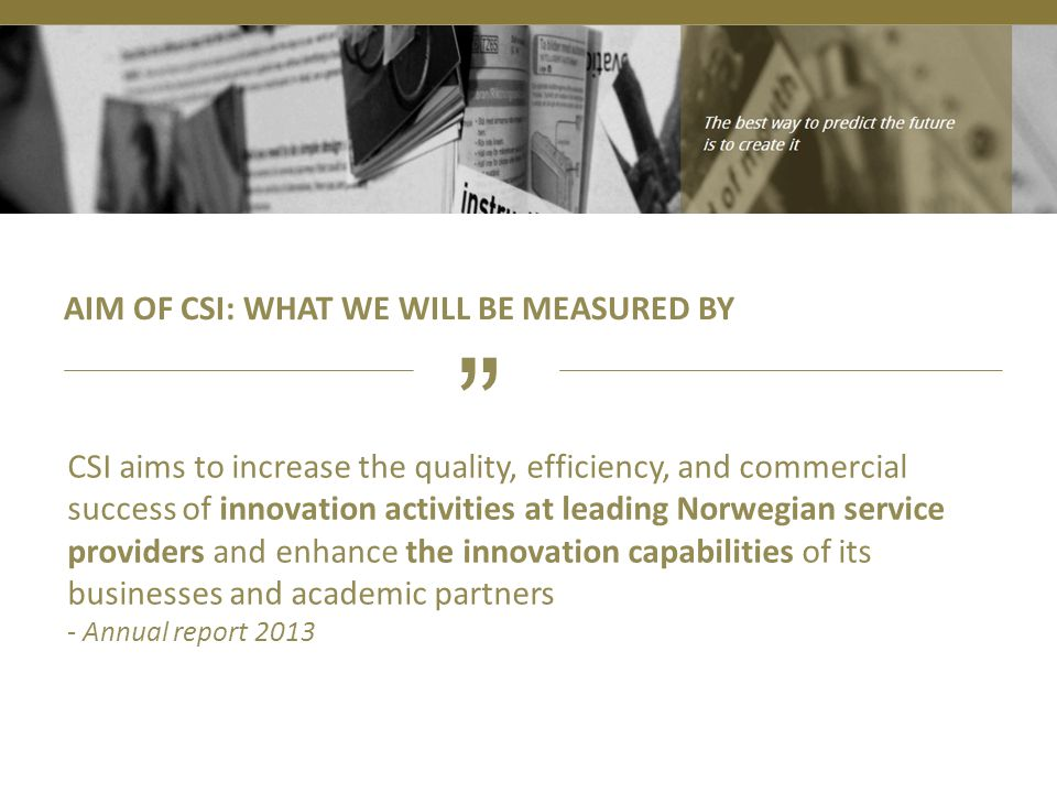 AIM OF CSI: WHAT WE WILL BE MEASURED BY CSI aims to increase the quality, efficiency, and commercial success of innovation activities at leading Norwe