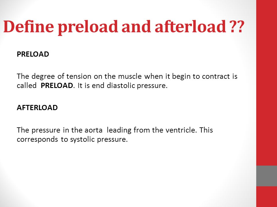 Define preload and afterload ?? PRELOAD The degree of tension on the muscle when it begin to contract is called PRELOAD. It is end diastolic pressure.