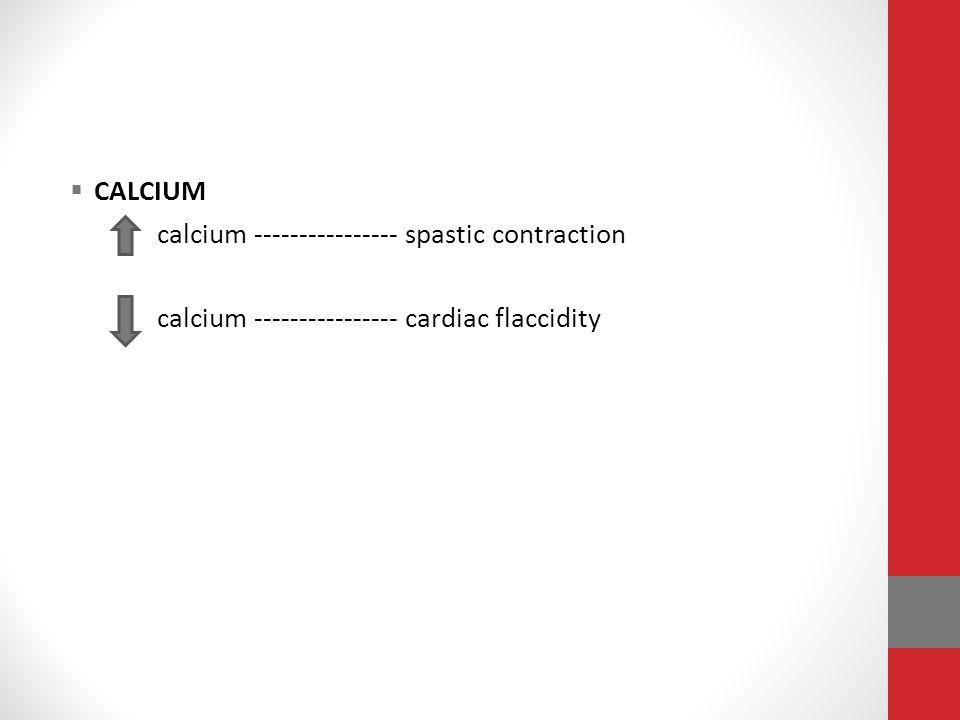  CALCIUM calcium ---------------- spastic contraction calcium ---------------- cardiac flaccidity