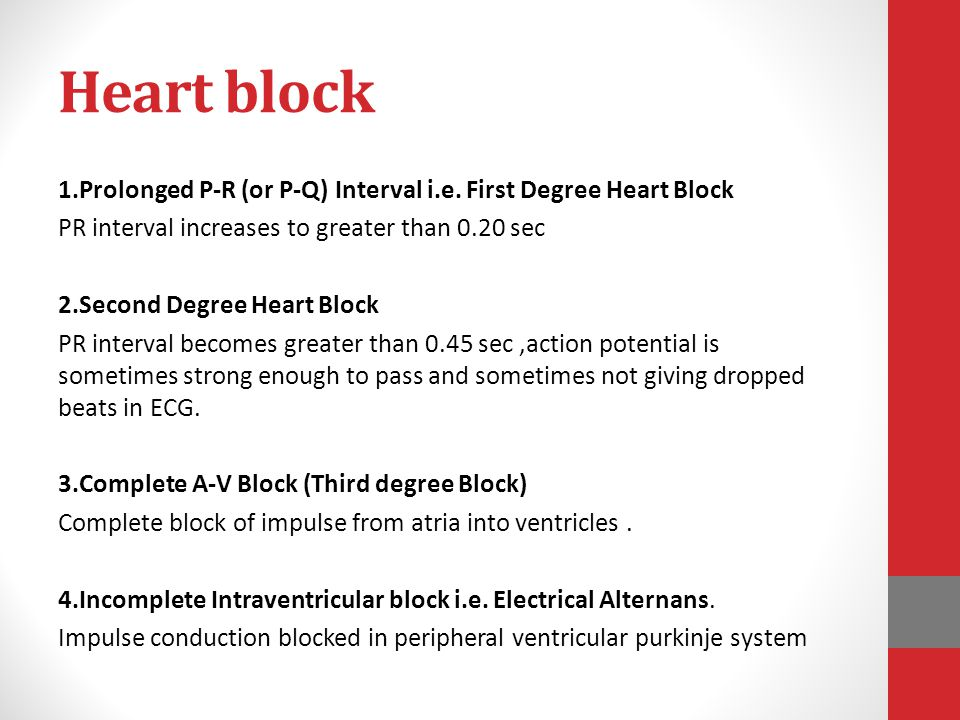 Heart block 1.Prolonged P-R (or P-Q) Interval i.e. First Degree Heart Block PR interval increases to greater than 0.20 sec 2.Second Degree Heart Block