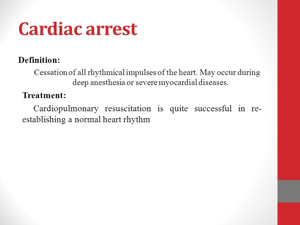 Cardiac arrest Definition: Cessation of all rhythmical impulses of the heart. May occur during deep anesthesia or severe myocardial diseases. Treatmen