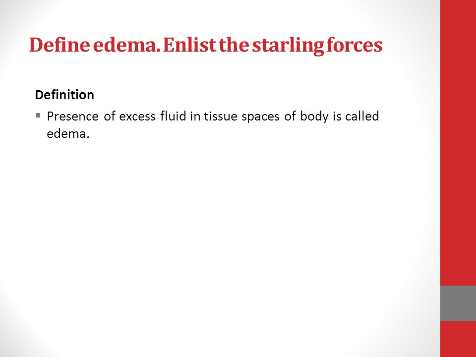 Define edema. Enlist the starling forces Definition  Presence of excess fluid in tissue spaces of body is called edema.