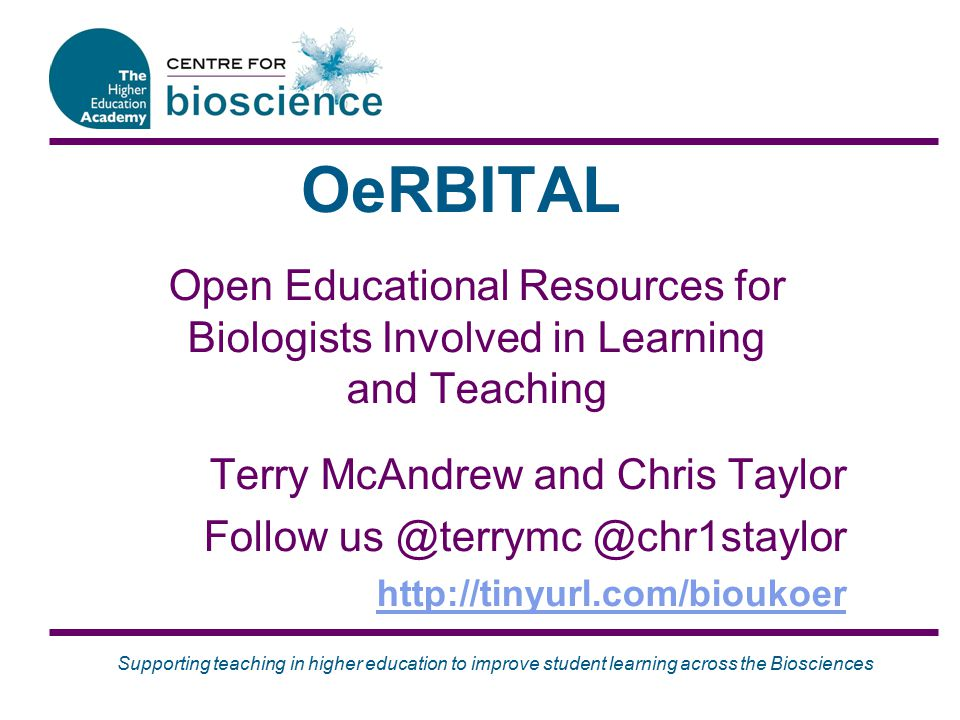Supporting teaching in higher education to improve student learning across the Biosciences OeRBITAL Open Educational Resources for Biologists Involved in Learning and Teaching Terry McAndrew and Chris Taylor Follow us @terrymc @chr1staylor http://tinyurl.com/bioukoer