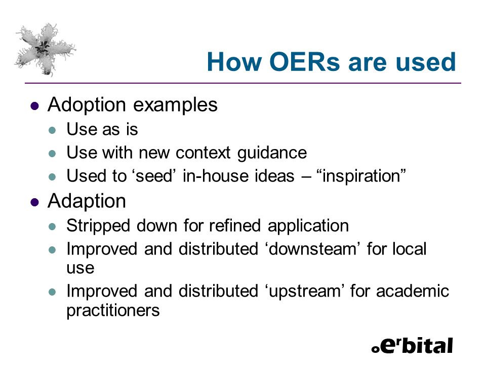 How OERs are used Adoption examples Use as is Use with new context guidance Used to 'seed' in-house ideas – inspiration Adaption Stripped down for refined application Improved and distributed 'downsteam' for local use Improved and distributed 'upstream' for academic practitioners