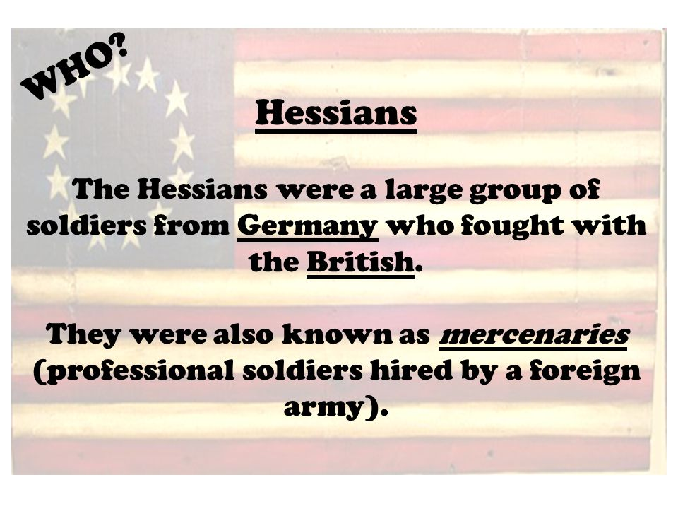 Hessians The Hessians were a large group of soldiers from Germany who fought with the British.