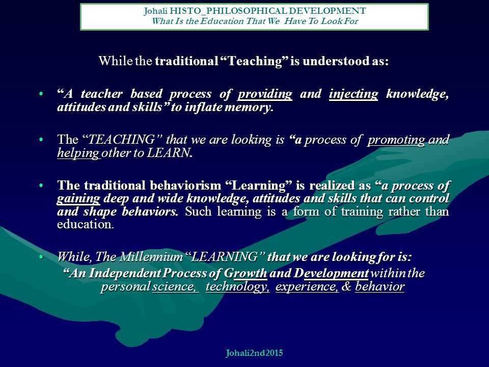 While the traditional Teaching is understood as: A teacher based process of providing and injecting knowledge, attitudes and skills to inflate memory. A teacher based process of providing and injecting knowledge, attitudes and skills to inflate memory.