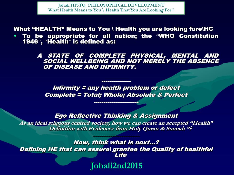What HEALTH Means to You \ Health you are looking fore\HC To be appropriate for all nation; the WHO Constitution 1946 , Health is defined as:To be appropriate for all nation; the WHO Constitution 1946 , Health is defined as: A STATE OF COMPLETE PHYSICAL, MENTAL AND SOCIAL WELLBEING AND NOT MERELY THE ABSENCE OF DISEASE AND INFIRMITY.