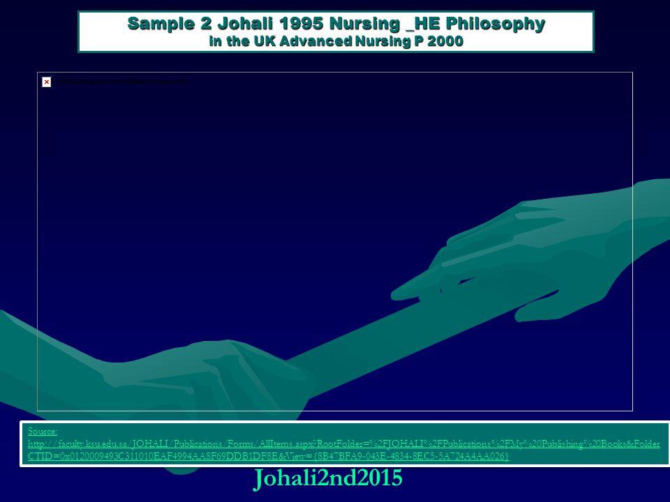 Sample 2 Johali 1995 Nursing _HE Philosophy in the UK Advanced Nursing P 2000 Source: http://faculty.ksu.edu.sa/JOHALI/Publications/Forms/AllItems.aspx?RootFolder=%2FJOHALI%2FPublications%2FMy%20Publishing%20Books&Folder CTID=0x0120009493C311010EAF4994AA8F69DDB1DF8E&View={8B47BFA9-043E-4834-8EC5-5A724A4AA026} Source: http://faculty.ksu.edu.sa/JOHALI/Publications/Forms/AllItems.aspx?RootFolder=%2FJOHALI%2FPublications%2FMy%20Publishing%20Books&Folder CTID=0x0120009493C311010EAF4994AA8F69DDB1DF8E&View={8B47BFA9-043E-4834-8EC5-5A724A4AA026} Johali2nd2015