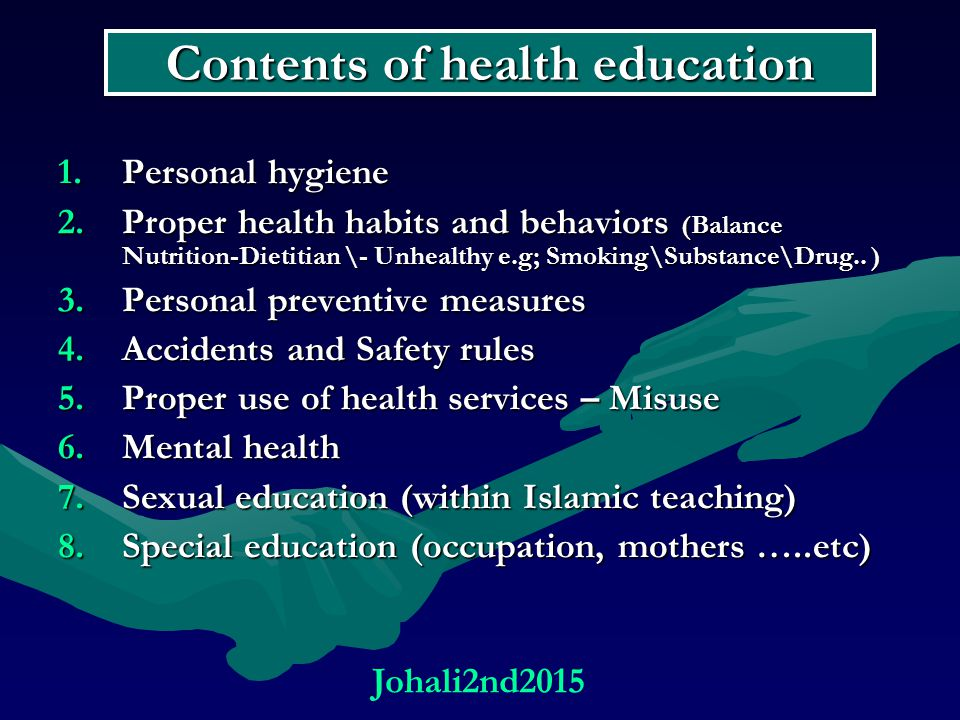 Contents of health education 1.Personal hygiene 2.Proper health habits and behaviors (Balance Nutrition-Dietitian \- Unhealthy e.g; Smoking\Substance\Drug..