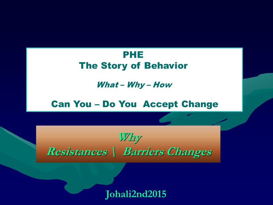 Why Resistances \ Barriers Changes PHE The Story of Behavior What – Why – How Can You – Do You Accept Change Johali2nd2015